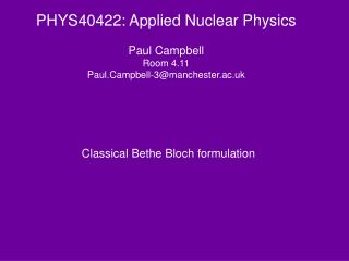PHYS40422: Applied Nuclear Physics Paul Campbell Room 4.11 Paul.Campbell-3@manchester.ac.uk