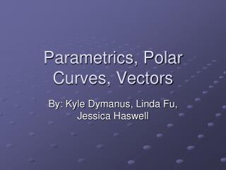 Parametrics, Polar Curves, Vectors