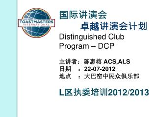 国际讲演会 卓越讲演会计划 Distinguished Club Program – DCP 主讲者:陈惠榕  ACS,ALS 日期    : 22-07-2012