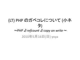 (LT) PHP  のガベコレについて  ( 小ネタ ) ~ PHP  と  refcount  と  copy on write ~
