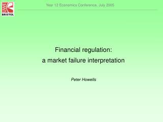 Financial regulation:  a market failure interpretation Peter Howells