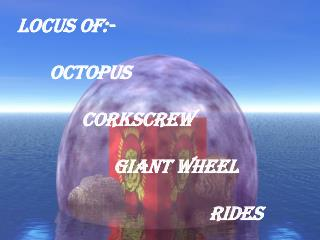 Locus of:-  	Octopus 		Corkscrew 			Giant wheel  						Rides