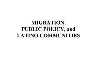 MIGRATION,  PUBLIC POLICY, and LATINO COMMUNITIES