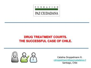 DRUG TREATMENT COURTS. THE SUCCESSFUL CASE OF CHILE.
