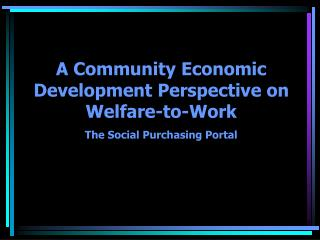 A Community Economic Development Perspective on Welfare-to-Work The Social Purchasing Portal