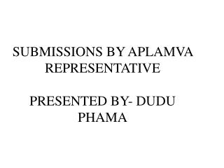 SUBMISSIONS BY APLAMVA REPRESENTATIVE PRESENTED BY- DUDU PHAMA