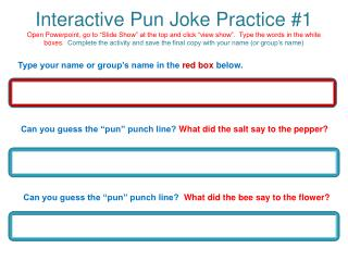 Interactive Pun Joke Practice 1 Open Powerpoint, go to  Slide Show  at the top and click  view show .  Type the words in