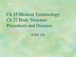 Ch 15 Medical Terminology Ch 22 Body Structure Procedures and Diseases