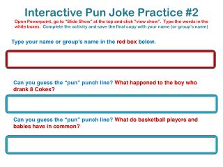 Interactive Pun Joke Practice 2 Open Powerpoint, go to  Slide Show  at the top and click  view show .  Type the words in