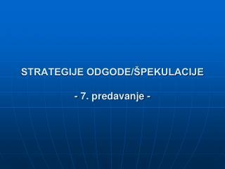 STRATEGIJE ODGODE/ŠPEKULACIJE - 7. predavanje -