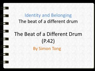 Identity and Belonging The beat of a different drum The Beat of a Different Drum (P.42)