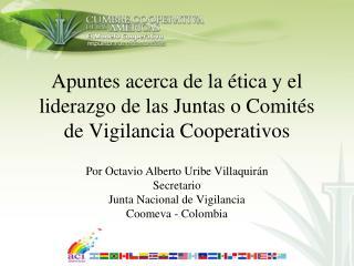 Apuntes acerca de la  tica y el liderazgo de las Juntas o Comit s de Vigilancia Cooperativos   Por Octavio Alberto Uribe