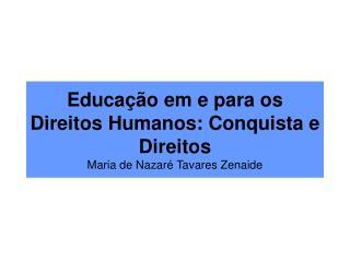 Educação em e para os Direitos Humanos: Conquista e Direitos Maria de Nazaré Tavares Zenaide