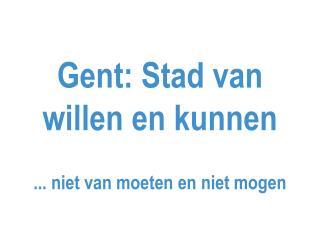 Gent: Stad van willen en kunnen ... niet van moeten en niet mogen