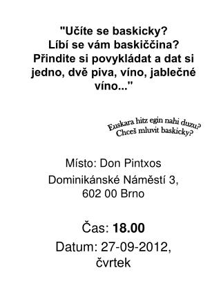 M ísto: Don Pintxos Dominikánské Náměstí 3, 602 00 Brno Č as:  18 .00 Datum:  27-09-2012 ,  čvrtek