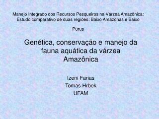 Gen�tica, conserva��o e manejo da fauna aqu�tica da v�rzea Amaz�nica  Izeni Farias Tomas Hrbek