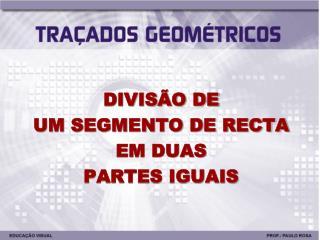 DIVISÃO DE UM SEGMENTO DE RECTA EM DUAS PARTES IGUAIS