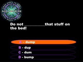Do not ___________that stuff on the bed!
