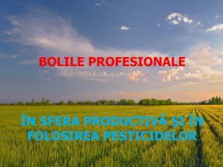 BOLILE PROFESIONALE ÎN SFERA PRODUCTIVĂ ŞI ÎN FOLOSIREA PESTICIDELOR