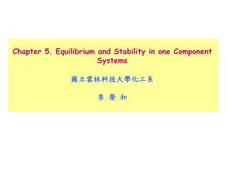 Chapter 5. Equilibrium and Stability in one Component Systems 國立雲林科技大學化工系 李 榮 和