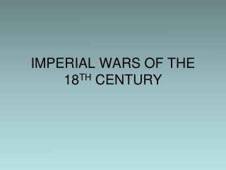 IMPERIAL WARS OF THE 18 TH  CENTURY