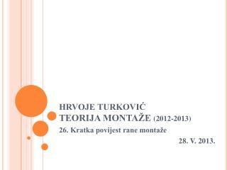 HRVOJE TURKOVIĆ TEORIJA MONTAŽE  (20 12 -201 3 )