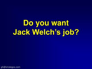 Do you want Jack Welch�s job?