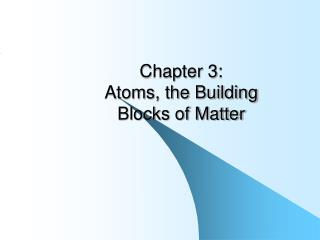 Chapter 3:  Atoms, the Building  Blocks of Matter