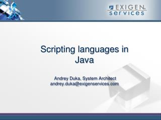Scripting languages in Java  Andrey Duka ,  System Architect andrey.duka@exigenservices