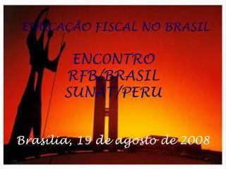 EDUCAÇÃO FISCAL NO BRASIL ENC0NTRO RFB/BRASIL SUNAT/PERU Brasília, 19 de agosto de 2008