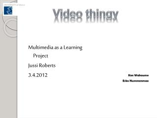 Multimedia as a  Learning Project Jussi  Roberts 3.4.2012
