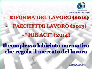 """RIFORMA DEL LAVORO (2012) PACCHETTO LAVORO (2013) - """"JOB ACT"""" (2014)"""
