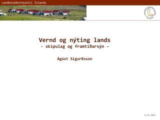 Vernd og nýting lands -  skipulag og framtíðarsýn  – Ágúst Sigurðsson