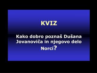 KVIZ  Kako dobro poznaš Dušana Jovanoviča in njegovo delo Norci ?