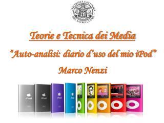 """Teorie e Tecnica dei Media """"Auto-analisi: diario d'uso del mio  iPod """" Marco  Nenzi"""