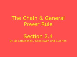 The Chain & General Power Rule Section 2.4 By Liz Labuzienski, Soee Kwon and Sue Kim