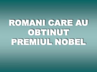ROMANI CARE AU OBTINUT PREMIUL NOBEL