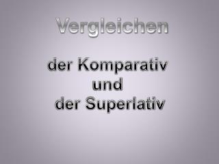 der Komparativ  und  der Superlativ