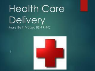 Health Care Delivery Mary Beth Vogel, BSN RN-C