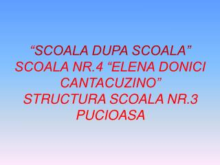 """ SCOALA DUPA SCOALA"" SCOALA NR.4 ""ELENA DONICI CANTACUZINO"" STRUCTURA SCOALA NR.3 PUCIOASA"