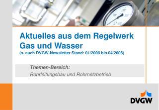 Aktuelles aus dem Regelwerk  Gas und Wasser (s. auch DVGW-Newsletter Stand: 01/2008 bis 04/2008)