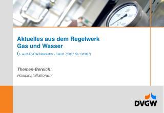 Aktuelles aus dem Regelwerk Gas und Wasser ( s. auch DVGW-Newsletter - Stand: 7/2007 bis 13/2007)