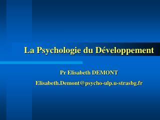 La Psychologie du Développement  Pr Elisabeth DEMONT Elisabeth.Demont@psycho-ulp.u-strasbg.fr