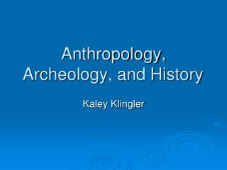 Anthropology, Archeology, and History