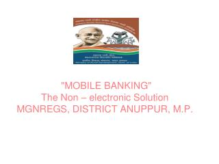 """MOBILE BANKING"" The Non – electronic Solution MGNREGS,  DISTRICT ANUPPUR, M.P."