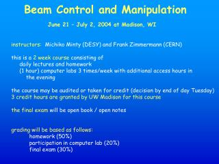 Beam Control and Manipulation June 21 – July 2, 2004 at Madison, WI