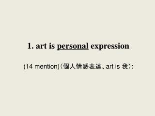 1. art is  personal  expression (14 mention)(個人情感表達、art is 我):