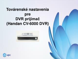 Továrenské nastavenia  pre  DVR prijímač  ( Handan  CV-6000 DVR)