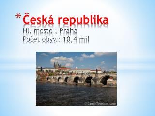 Česká republika Hl. mesto :  Praha Počet obyv.:  10,4  mil