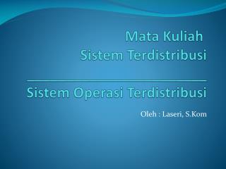 BAB I Mata  Kuliah Sistem Terdistribusi _______________________ Sistem Operasi Terdistribusi